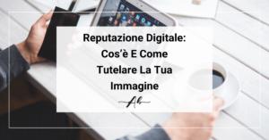 Reputazione Digitale Cos'è, Come Sfruttarla E Come Tutelare La Tua Immagine